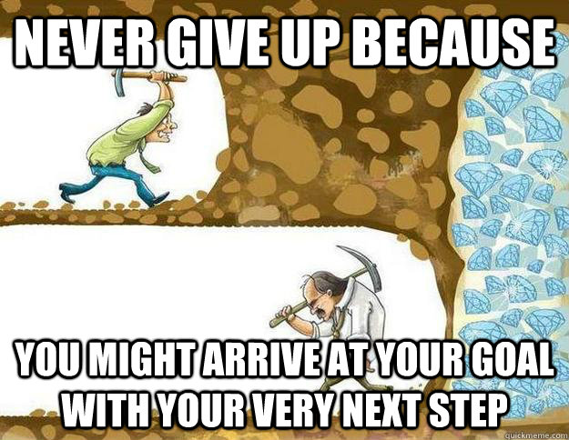 b3f41b939b138b1bcdb2c2c91135f8acbd82be868c8c551435a4676c3d0c4278 never give up because you might arrive at your goal with your very
