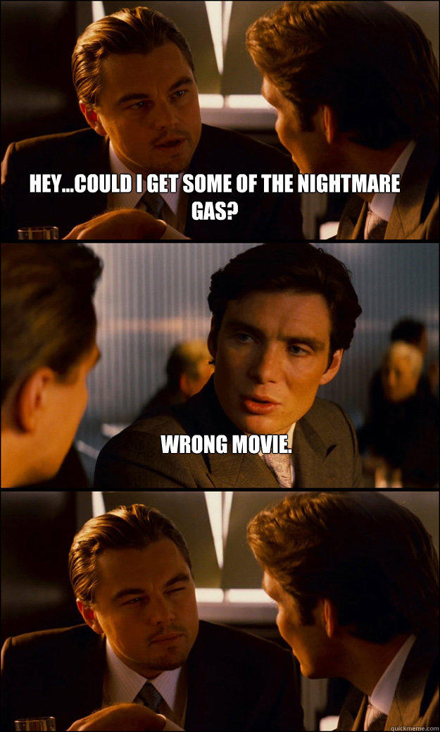 Hey...could I get some of the nightmare gas? Wrong Movie. - Hey...could I get some of the nightmare gas? Wrong Movie.  Inception