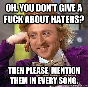 Oh, you don't give a fuck about haters? Then please, mention them in every song. - Oh, you don't give a fuck about haters? Then please, mention them in every song.  Condescending Wonka