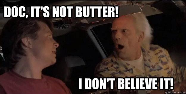 I don't believe it! Doc, it's not butter!