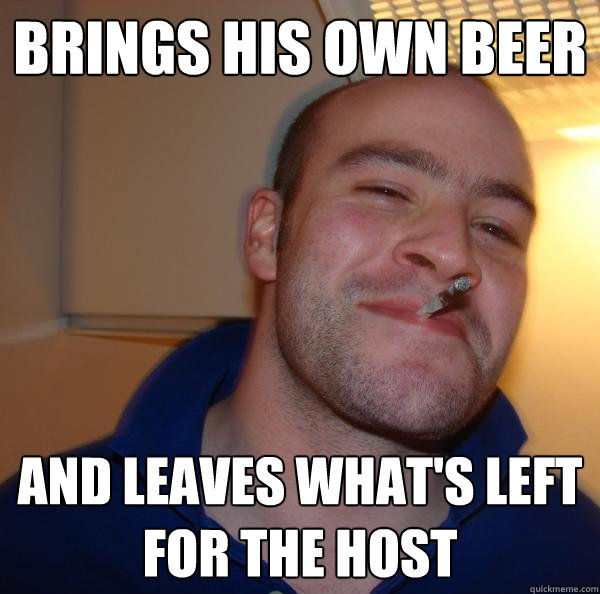 brings his own beer and leaves what's left for the host - brings his own beer and leaves what's left for the host  Misc