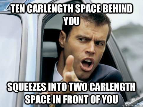ten carlength space behind you squeezes into two carlength space in front of you  Asshole driver