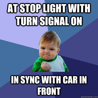 At stop light with turn signal on in sync with car in front - At stop light with turn signal on in sync with car in front  Success Kid