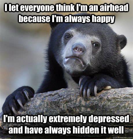I let everyone think I'm an airhead because I'm always happy I'm actually extremely depressed and have always hidden it well - I let everyone think I'm an airhead because I'm always happy I'm actually extremely depressed and have always hidden it well  Confession Bear
