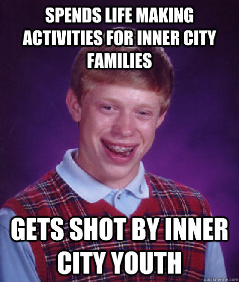 SPENDS LIFE MAKING ACTIVITIES FOR INNER CITY FAMILIES GETS SHOT BY INNER CITY YOUTH - SPENDS LIFE MAKING ACTIVITIES FOR INNER CITY FAMILIES GETS SHOT BY INNER CITY YOUTH  Bad Luck Brian