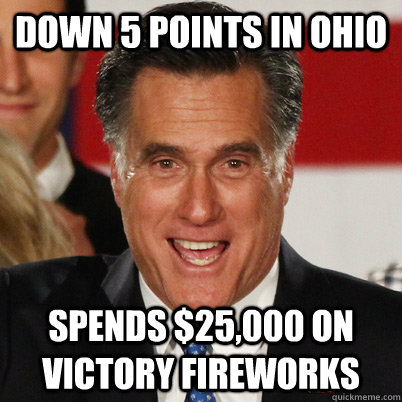 Down 5 points in Ohio Spends $25,000 on victory fireworks - Down 5 points in Ohio Spends $25,000 on victory fireworks  Overconfident Romney