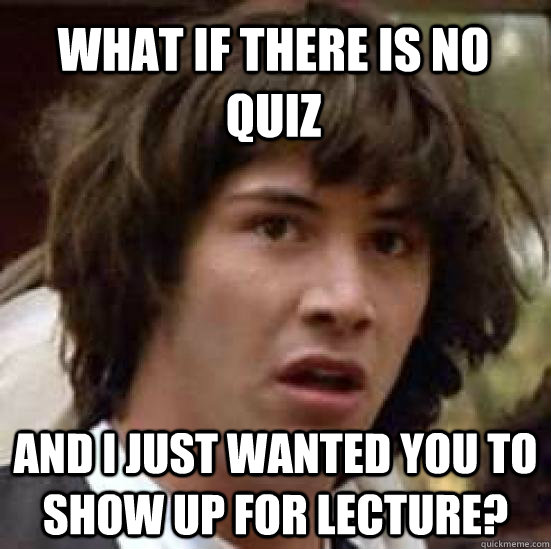 What if there is no quiz and i just wanted you to show up for lecture? - What if there is no quiz and i just wanted you to show up for lecture?  conspiracy keanu