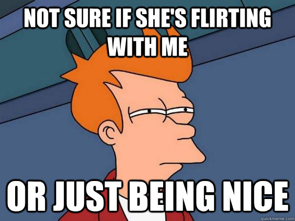 Not sure if she's flirting with me or just being nice - Not sure if she's flirting with me or just being nice  Futurama Fry