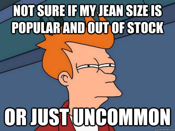 Not Sure if my jean size is popular and out of stock or just uncommon - Not Sure if my jean size is popular and out of stock or just uncommon  Futurama Fry