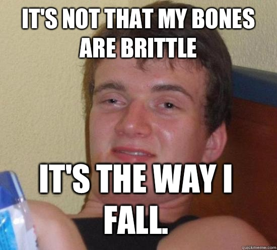 It's not that my bones are brittle It's the way I fall. - It's not that my bones are brittle It's the way I fall.  10 Guy