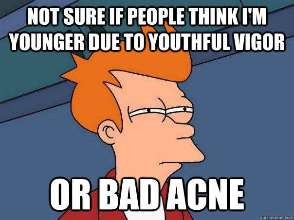 Not sure if people think i'm younger due to youthful vigor or bad acne - Not sure if people think i'm younger due to youthful vigor or bad acne  Futurama Fry