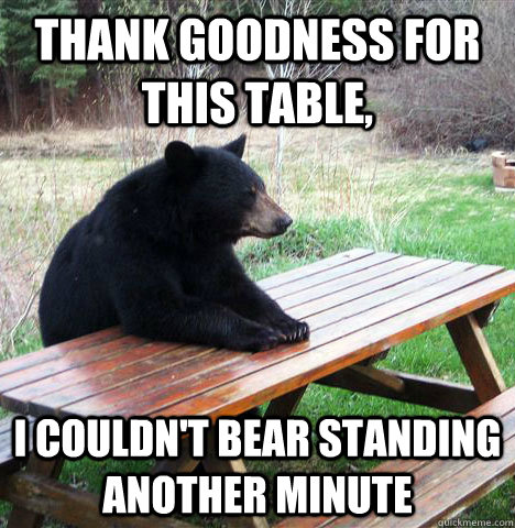 Thank goodness for this table, I couldn't bear standing another minute - Thank goodness for this table, I couldn't bear standing another minute  waiting bear