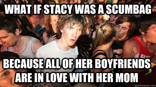 What if Stacy was a scumbag because all of her boyfriends are in love with her mom  - What if Stacy was a scumbag because all of her boyfriends are in love with her mom   Sudden Clarity Clarence
