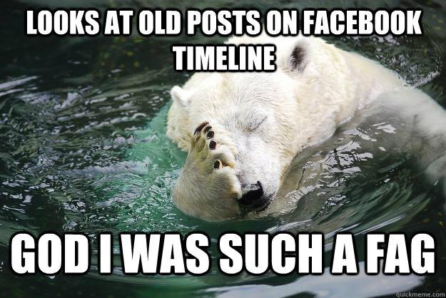 Looks at old posts on facebook timeline God i was such a fag