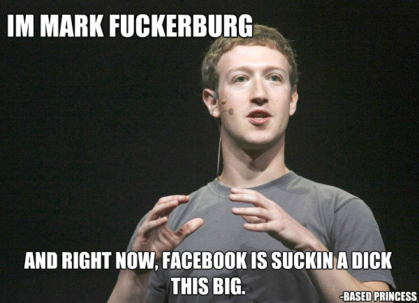 im mark fuckerburg and right now, facebook is suckin a dick this big. -Based Princess - im mark fuckerburg and right now, facebook is suckin a dick this big. -Based Princess  mark fuckerburg