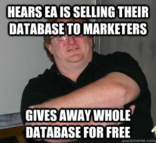 Hears EA is selling their database to marketers Gives away whole database for free  Good Guy Gabe