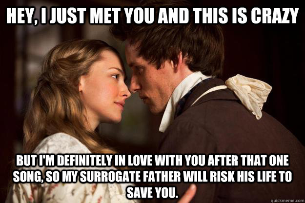 Hey, I just met you and this is crazy But I'm definitely in love with you after that one song, so my surrogate father will risk his life to save you.  Les Miserables