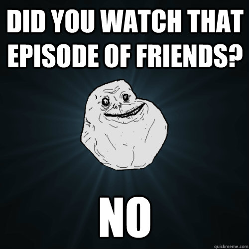 Did you watch that episode of friends? No  - Did you watch that episode of friends? No   Forever Alone