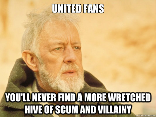 United Fans You'll never find a more wretched hive of scum and villainy - United Fans You'll never find a more wretched hive of scum and villainy  Obi Wan