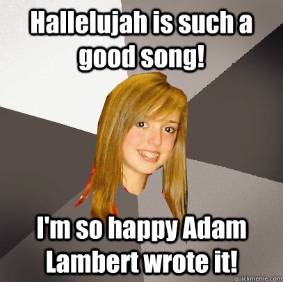 Hallelujah is such a good song! I'm so happy Adam Lambert wrote it! - Hallelujah is such a good song! I'm so happy Adam Lambert wrote it!  Musically Oblivious 8th Grader