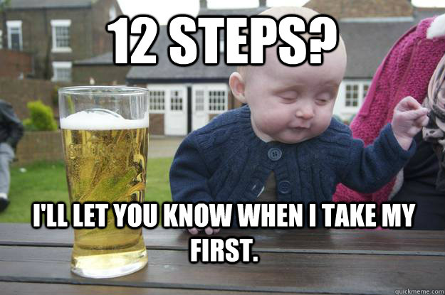 12 steps? I'll let you know when I take my first. - 12 steps? I'll let you know when I take my first.  Misc