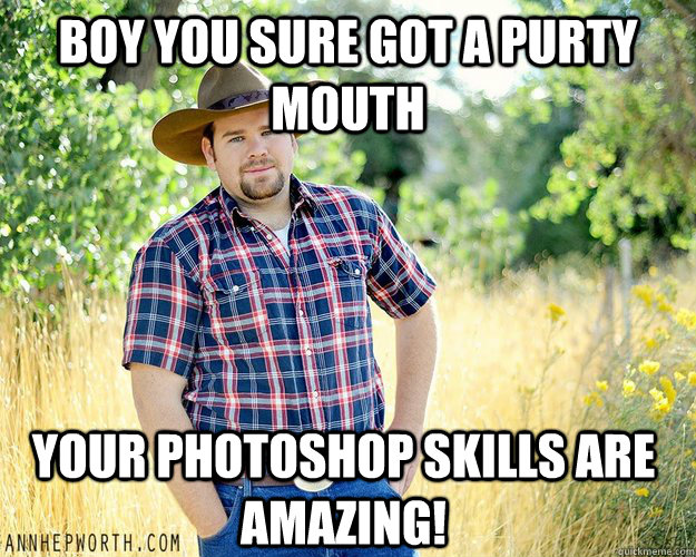 Boy You sure got a purty mouth Your photoshop skills are amazing!