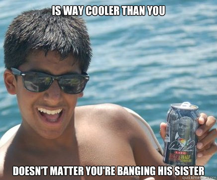 Is way cooler than you doesn't matter you're banging his sister