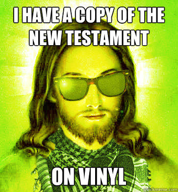 i have a copy of the new testament on vinyl  Hipster Jesus