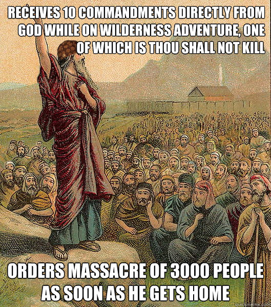 Receives 10 commandments directly from God while on wilderness adventure, one of which is thou shall not kill Orders massacre of 3000 people as soon as he gets home