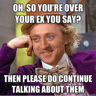 Oh, so you're over your ex you say? Then please do continue talking about them - Oh, so you're over your ex you say? Then please do continue talking about them  Creepy Wonka