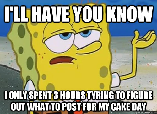 I'LL HAVE YOU KNOW  I ONLY SPENT 3 HOURS TYRING TO FIGURE OUT WHAT TO POST FOR MY CAKE DAY