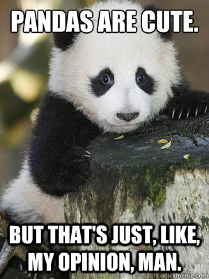 Pandas are cute. But that's just, like, my opinion, man.