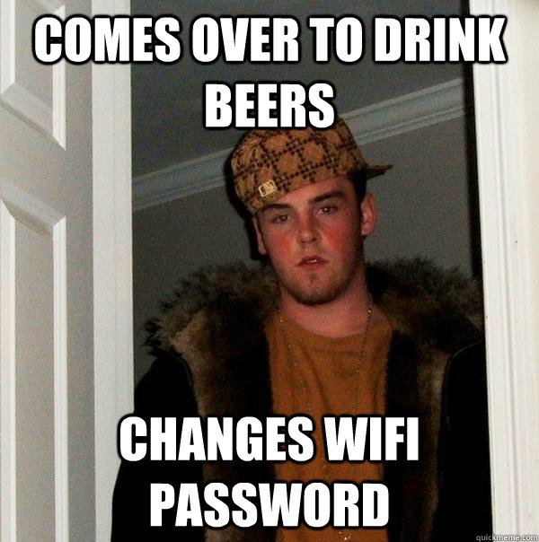 Comes over to drink beers changes wifi password - Comes over to drink beers changes wifi password  Scumbag Steve