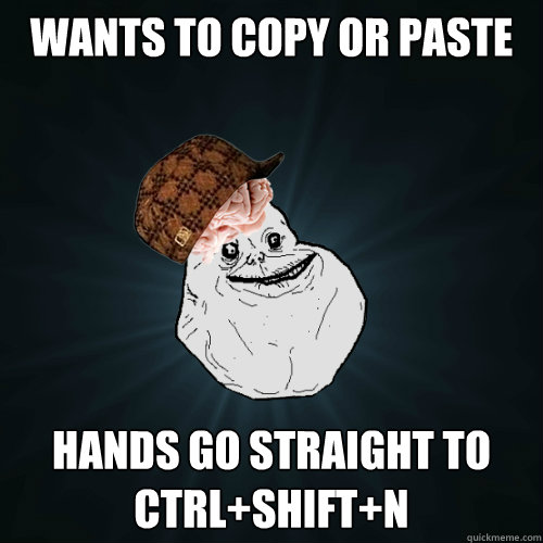 Wants to copy or paste hands go straight to CTRl+shift+n
