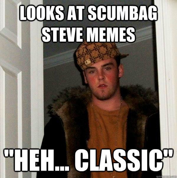 Looks at Scumbag Steve Memes