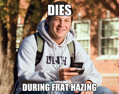 DIES during frat hazing - DIES during frat hazing  College Freshman