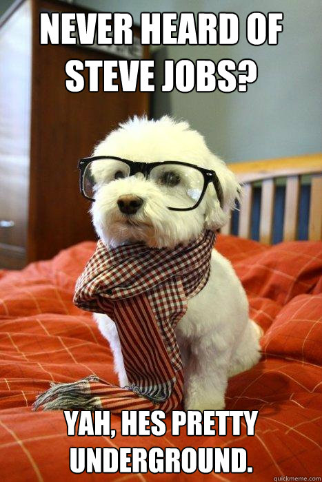Never Heard of steve jobs? Yah, hes pretty underground. - Never Heard of steve jobs? Yah, hes pretty underground.  Hipster Dog