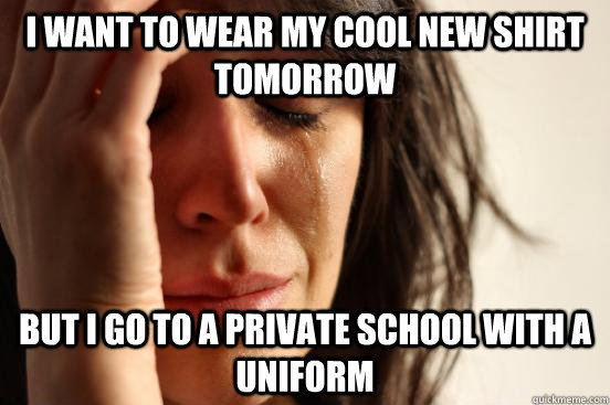 I want to wear my cool new shirt tomorrow  But i go to a private school with a uniform - I want to wear my cool new shirt tomorrow  But i go to a private school with a uniform  First World Problems