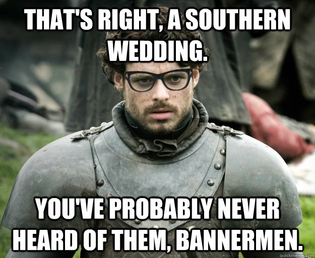 That's right, a southern wedding. You've probably never heard of them, bannermen. - That's right, a southern wedding. You've probably never heard of them, bannermen.  Hipster Robb Stark