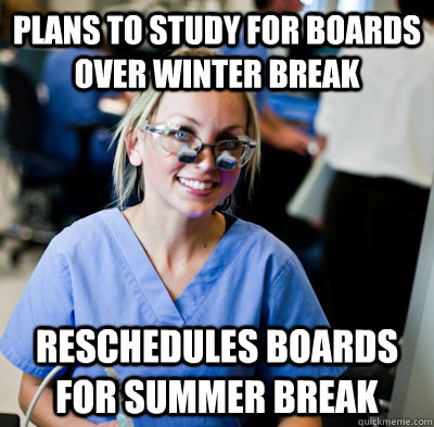 plans to study for boards over winter break reschedules boards for summer break  overworked dental student