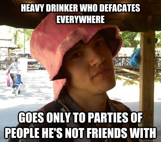 heavy drinker who defacates everywhere Goes only to parties of people he's not friends with