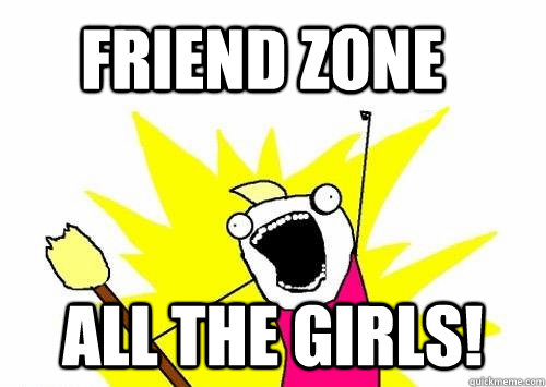 Friend zone All the girls! - Friend zone All the girls!  Do all the things