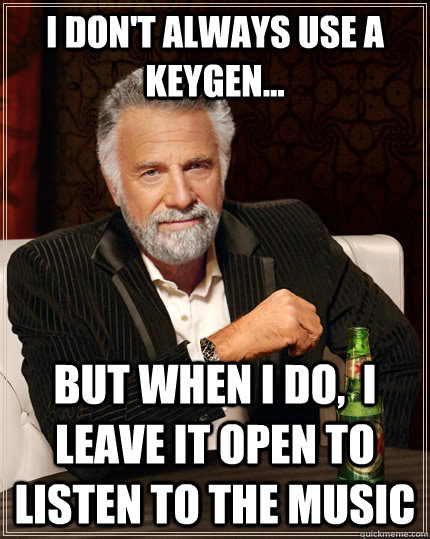 I don't always use a keygen... BUT WHEN I DO,  I LEAVE IT OPEN TO LISTEN TO THE MUSIC - I don't always use a keygen... BUT WHEN I DO,  I LEAVE IT OPEN TO LISTEN TO THE MUSIC  The Most Interesting Man In The World