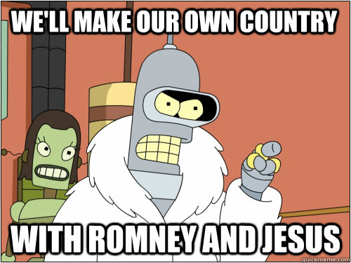 We'll make our own country with Romney and Jesus - We'll make our own country with Romney and Jesus  Blackjack Bender