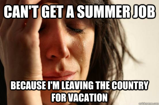 can't get a summer job because I'm leaving the country for vacation - can't get a summer job because I'm leaving the country for vacation  Atheist First World Problems