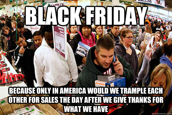 black friday Because only in America would we trample each other for sales the day after we give thanks for what we have - black friday Because only in America would we trample each other for sales the day after we give thanks for what we have  Misc
