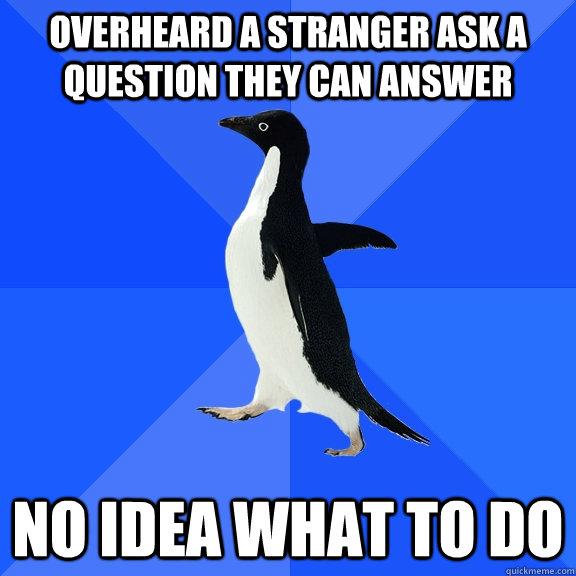 Overheard a stranger ask a question they can answer no idea what to do - Overheard a stranger ask a question they can answer no idea what to do  Socially Awkward Penguin