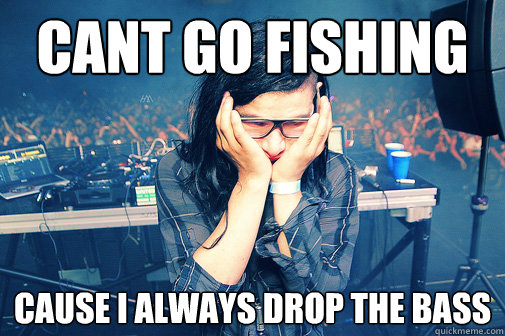 cant go fishing cause i always drop the bass - cant go fishing cause i always drop the bass  Skrillexguiz