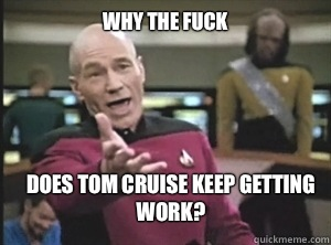 Why the fuck Does Tom cruise keep getting work? - Why the fuck Does Tom cruise keep getting work?  Annoyed Picard