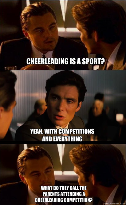 Cheerleading is a sport? yeah, with competitions and everything what do they call the parents attending a cheerleading competition?